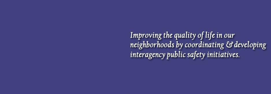 Improving the quality of life in our neighborhoods by coordinating and developing interagency public safety initiatives.